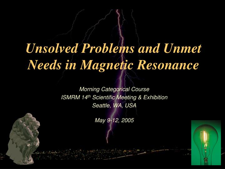 unsolved problems and unmet needs in magnetic resonance n.