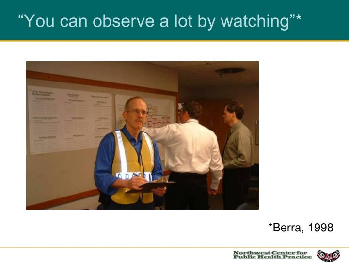 """""""You can observe a lot by watching""""*"""