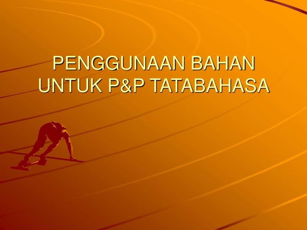 PENGGUNAAN BAHAN UNTUK P&P TATABAHASA