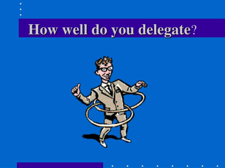 How well do you delegate