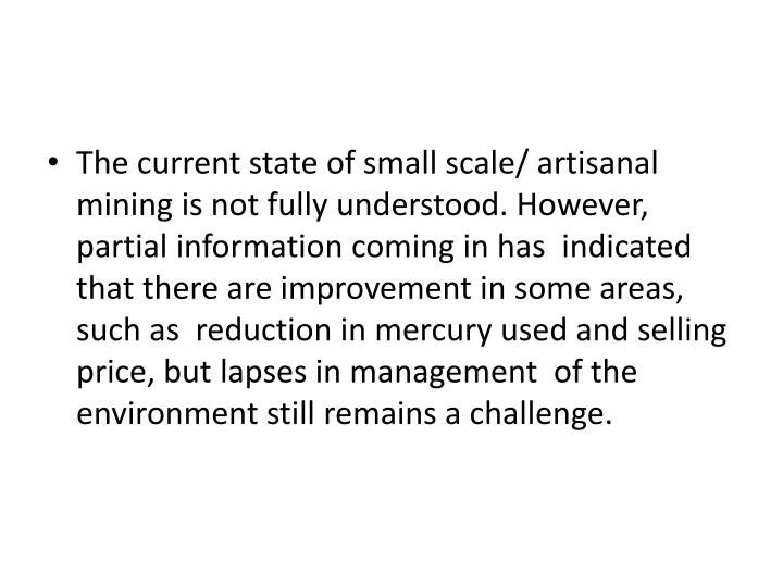 The current state of small scale/ artisanal mining is not fully understood. However,  partial information coming in has  indicated that there are improvement in some areas, such as  reduction in mercury used and selling price, but lapses in management  of the environment still remains a challenge.