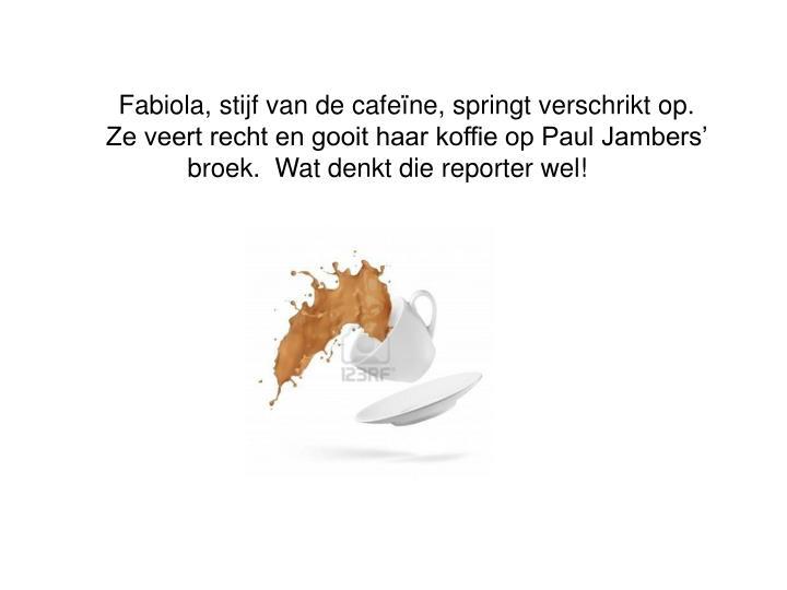 Fabiola, stijf van de cafeïne, springt verschrikt op.