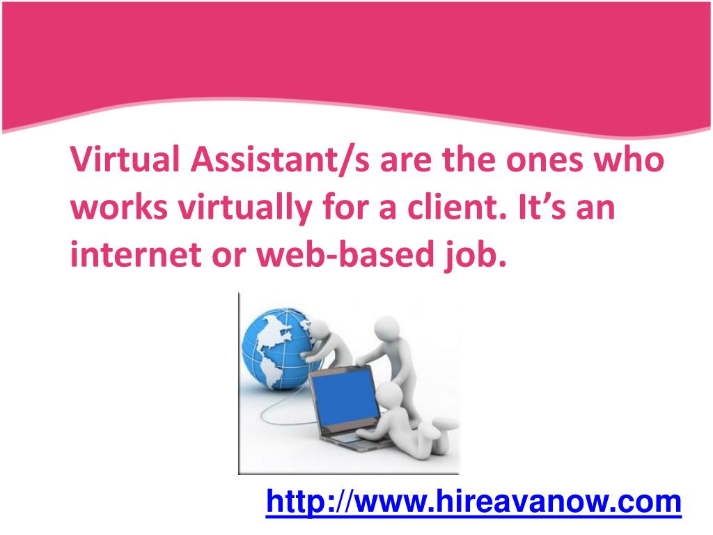Virtual Assistant/s are the ones who works virtually for a client. It's an internet or web-based job.