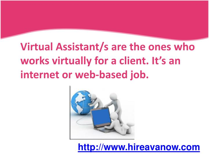 Virtual Assistant/s are the ones who works virtually for a client. It's an internet or web-based ...