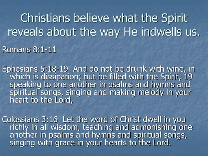 Christians believe what the Spirit reveals about the way He indwells us.