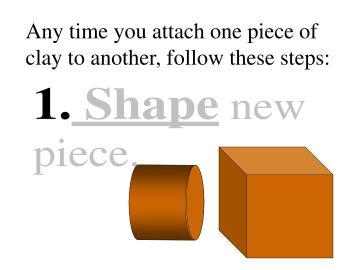 Any time you attach one piece of clay to another, follow these steps: