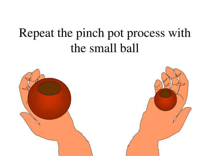 Repeat the pinch pot process with the small ball
