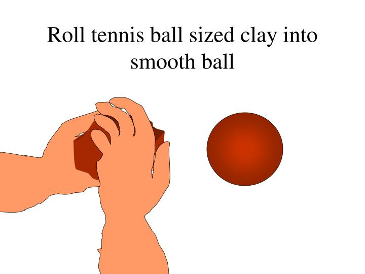 Roll tennis ball sized clay into smooth ball