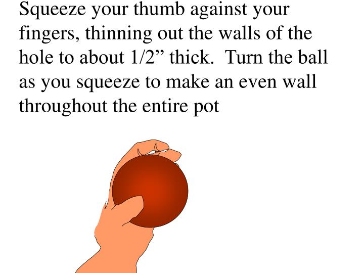 """Squeeze your thumb against your fingers, thinning out the walls of the hole to about 1/2"""" thick.  Turn the ball as you squeeze to make an even wall throughout the entire pot"""