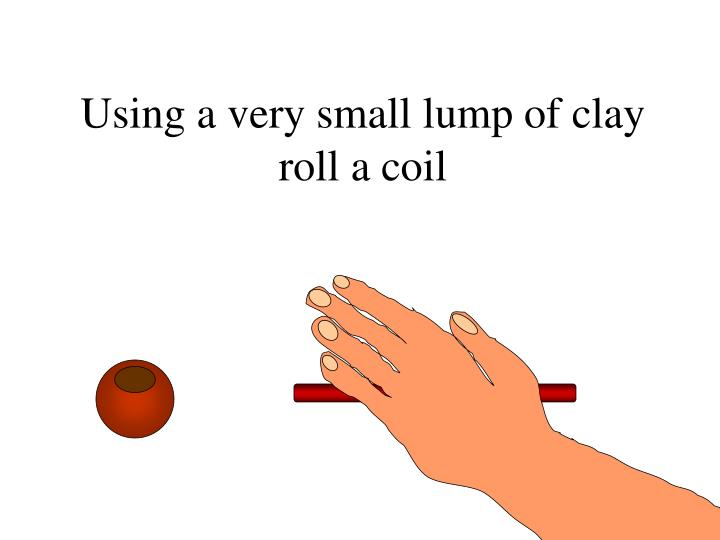 Using a very small lump of clay roll a coil