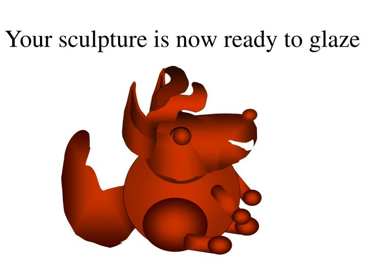 Your sculpture is now ready to glaze