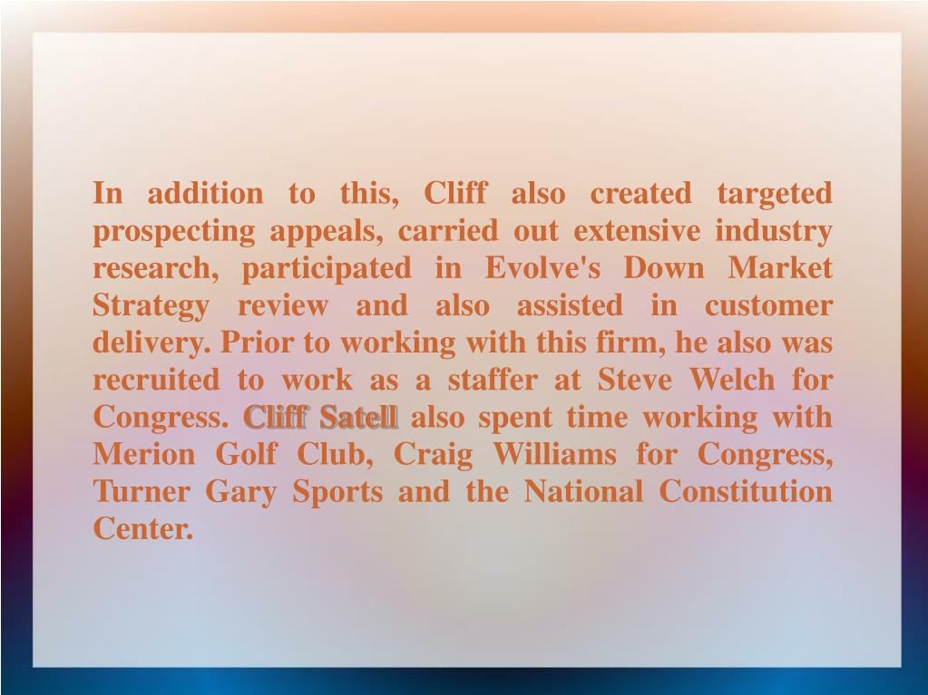 In addition to this, Cliff also created targeted prospecting appeals, carried out extensive industry research, participated in Evolve's Down Market Strategy review and also assisted in customer delivery. Prior to working with this firm, he also was recruited to work as a staffer at Steve Welch for Congress.