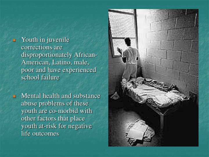 Youth in juvenile corrections are disproportionately African-American, Latino, male, poor and have experienced school failure