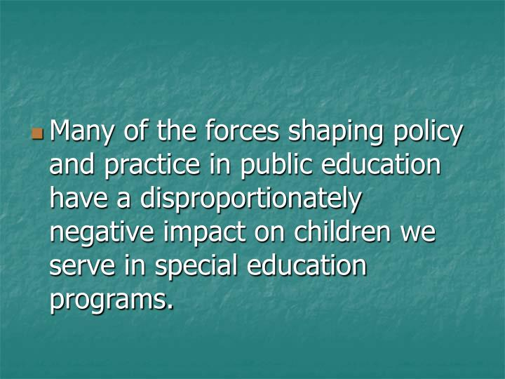 Many of the forces shaping policy and practice in public education have a disproportionately negative impact on children we serve in special education programs.