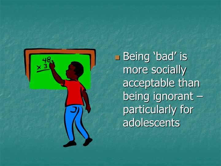 Being 'bad' is more socially acceptable than being ignorant – particularly for adolescents