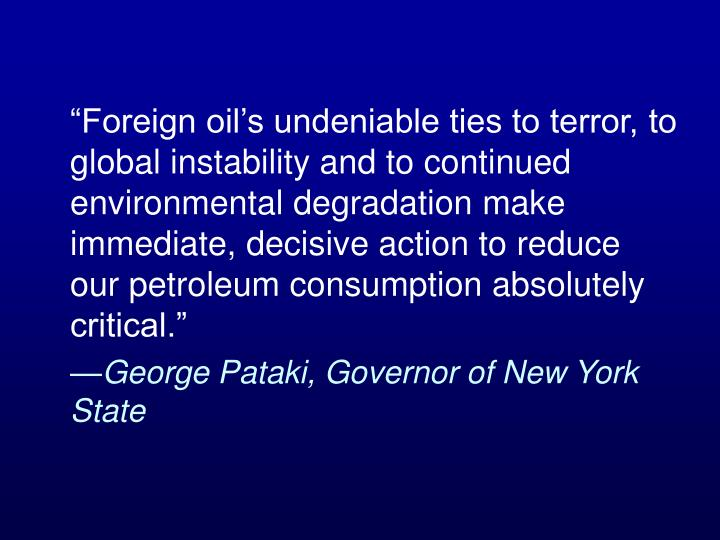 """Foreign oil's undeniable ties to terror, to global instability and to continued environmental degradation make immediate, decisive action to reduce our petroleum consumption absolutely critical."""
