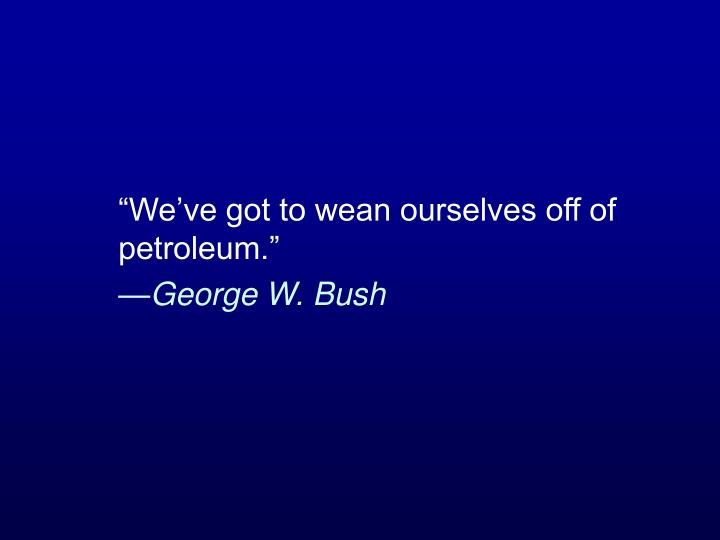 """We've got to wean ourselves off of petroleum."""