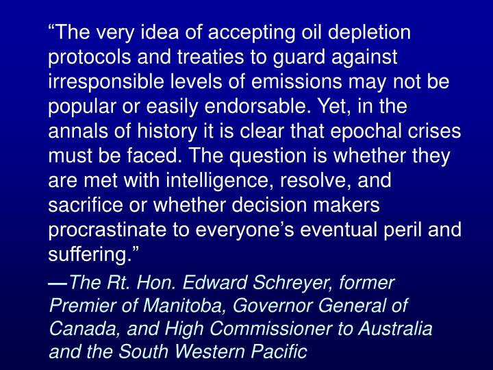 """The very idea of accepting oil depletion protocols and treaties to guard against irresponsible levels of emissions may not be popular or easily endorsable. Yet, in the annals of history it is clear that epochal crises must be faced. The question is whether they are met with intelligence, resolve, and sacrifice or whether decision makers procrastinate to everyone's eventual peril and suffering."""