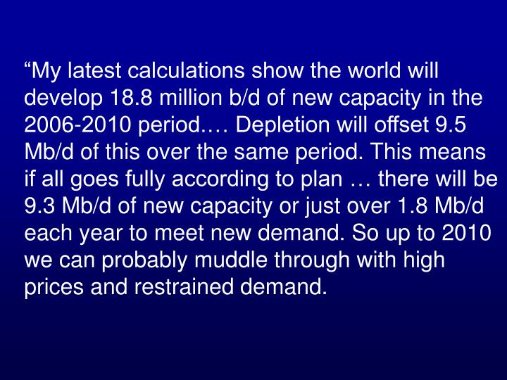 """My latest calculations show the world will develop 18.8 million b/d of new capacity in the 2006-2010 period.… Depletion will offset 9.5 Mb/d of this over the same period. This means if all goes fully according to plan … there will be 9.3 Mb/d of new capacity or just over 1.8 Mb/d each year to meet new demand. So up to 2010 we can probably muddle through with high prices and restrained demand."