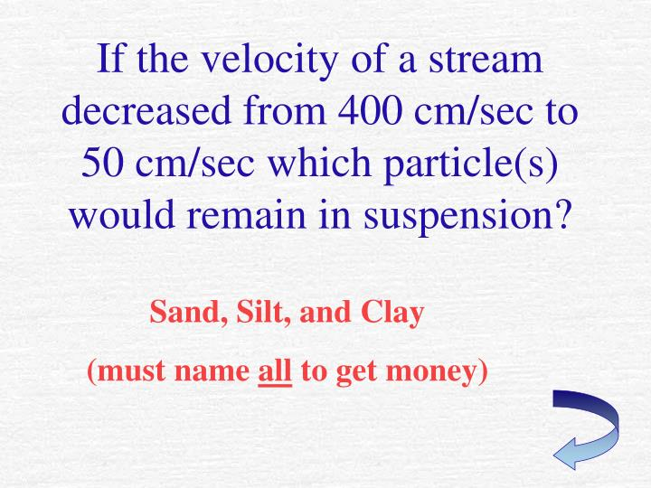 If the velocity of a stream decreased from 400 cm/sec to 50 cm/sec which particle(s) would remain in suspension?