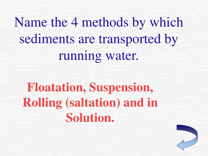 Name the 4 methods by which sediments are transported by running water.