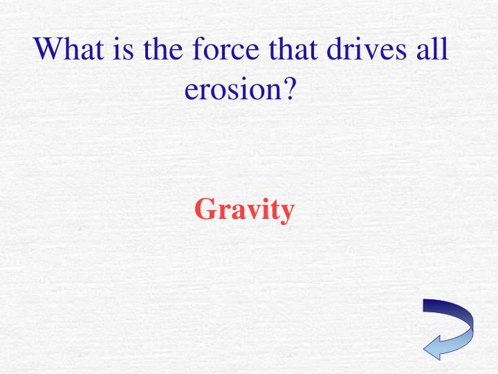 What is the force that drives all erosion?