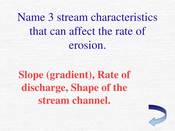 Name 3 stream characteristics that can affect the rate of erosion.