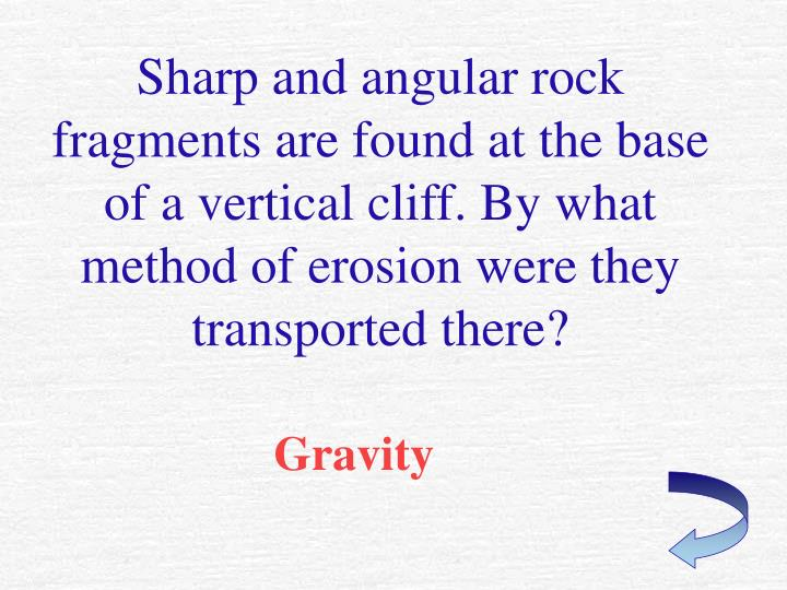 Sharp and angular rock fragments are found at the base of a vertical cliff. By what method of erosion were they transported there?