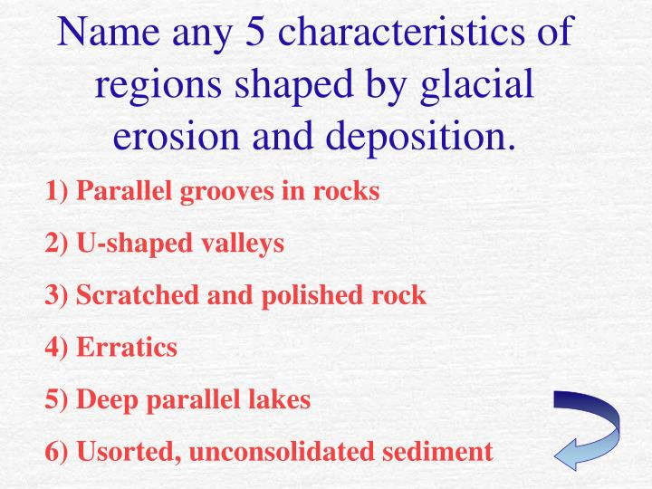 Name any 5 characteristics of regions shaped by glacial erosion and deposition.