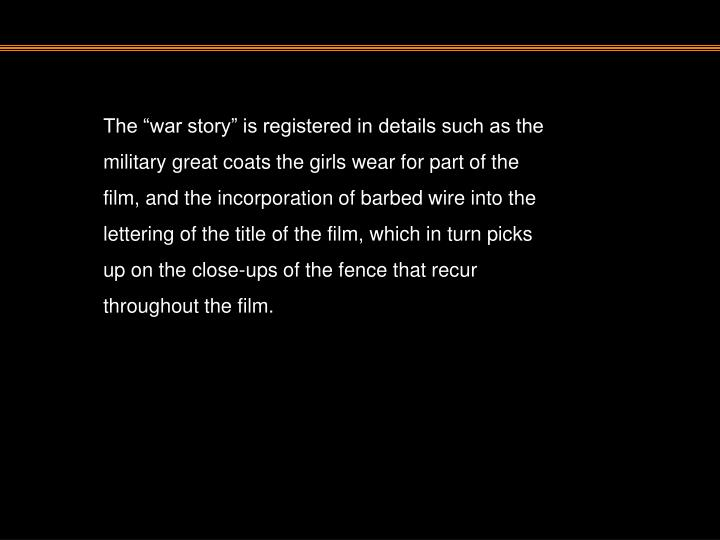 """The """"war story"""" is registered in details such as the military great coats the girls wear for part of the film, and the incorporation of barbed wire into the lettering of the title of the film, which in turn picks up on the close-ups of the fence that recur throughout the film."""