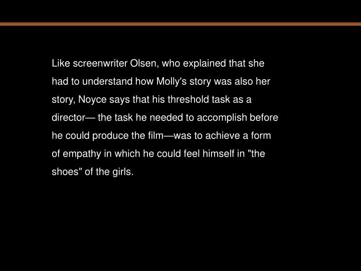 """Like screenwriter Olsen, who explained that she had to understand how Molly's story was also her story, Noyce says that his threshold task as a director— the task he needed to accomplish before he could produce the film—was to achieve a form of empathy in which he could feel himself in """"the shoes"""" of the girls."""