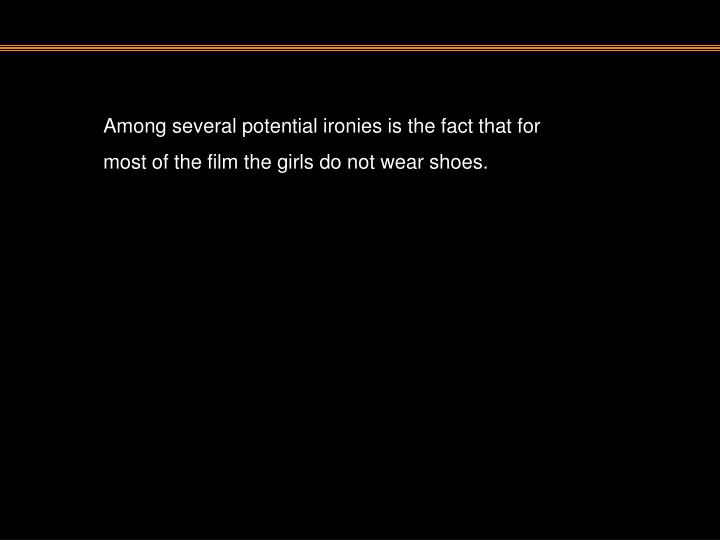 Among several potential ironies is the fact that for most of the film the girls do not wear shoes.