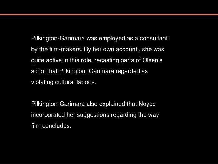 Pilkington-Garimara was employed as a consultant by the film-makers. By her own account , she was quite active in this role, recasting parts of Olsen's script that Pilkington_Garimara regarded as violating cultural taboos.