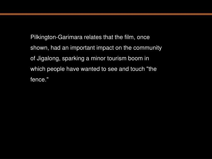 """Pilkington-Garimara relates that the film, once shown, had an important impact on the community of Jigalong, sparking a minor tourism boom in which people have wanted to see and touch """"the fence."""""""