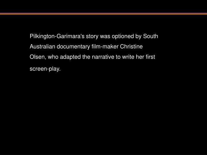 Pilkington-Garimara's story was optioned by South Australian documentary film-maker Christine Olsen, who adapted the narrative to write her first screen-play.