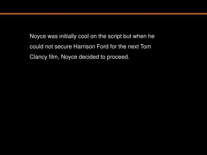 Noyce was initially cool on the script but when he could not secure Harrison Ford for the next Tom Clancy film, Noyce decided to proceed.