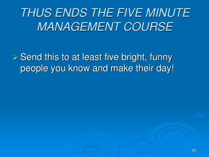 THUS ENDS THE FIVE MINUTE MANAGEMENT COURSE