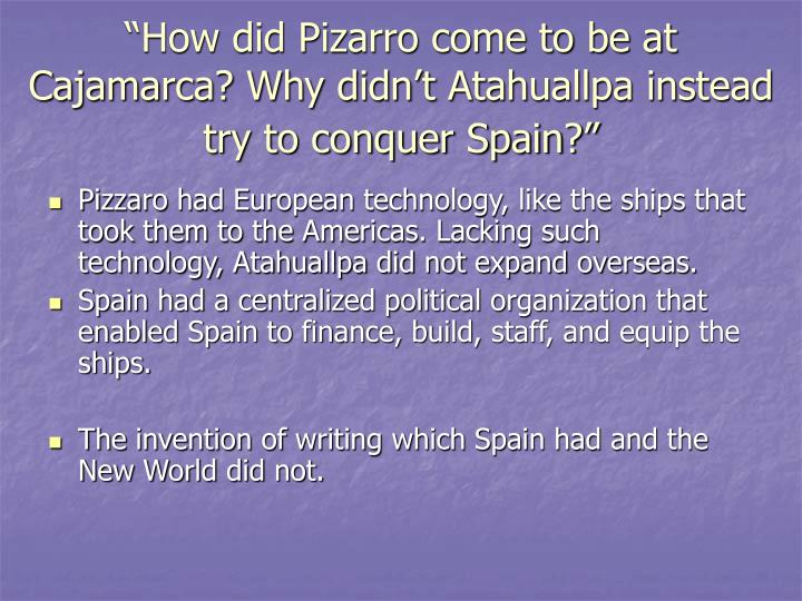 """""""How did Pizarro come to be at Cajamarca? Why didn't Atahuallpa instead try to conquer Spain?"""""""