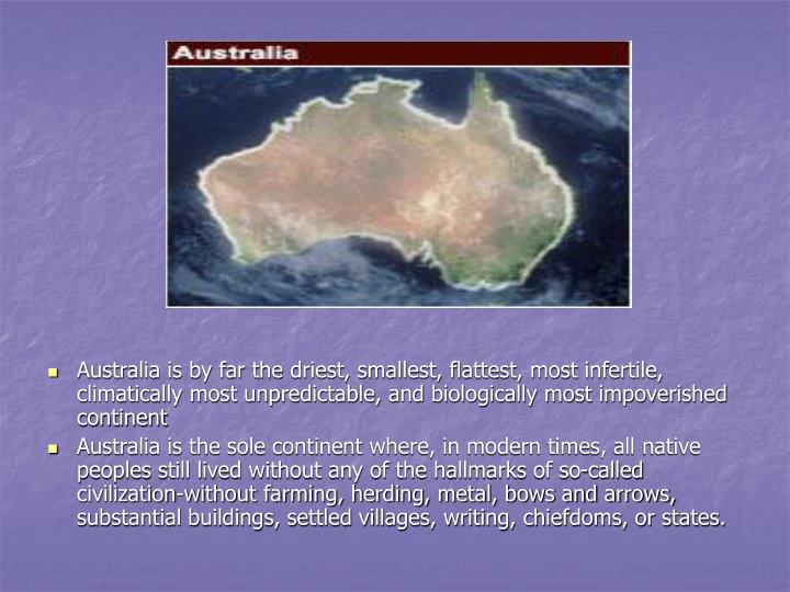 Australia is by far the driest, smallest, flattest, most infertile, climatically most unpredictable, and biologically most impoverished continent