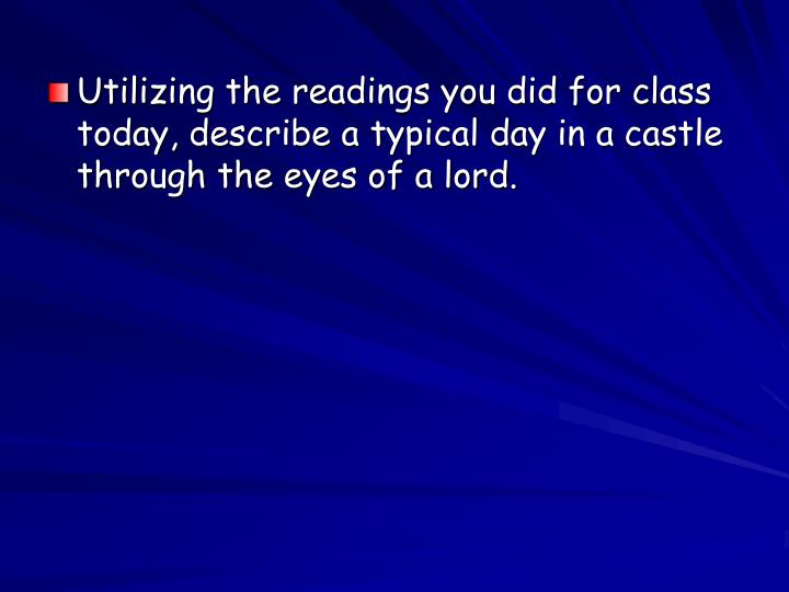 Utilizing the readings you did for class today, describe a typical day in a castle through the eyes ...