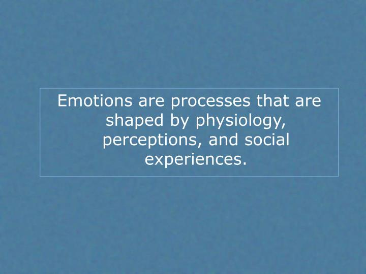 Emotions are processes that are shaped by physiology, perceptions, and social experiences.