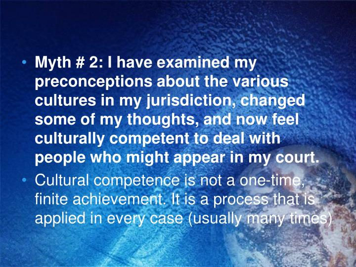 Myth # 2: I have examined my preconceptions about the various cultures in my jurisdiction, changed some of my thoughts, and now feel culturally competent to deal with people who might appear in my court.
