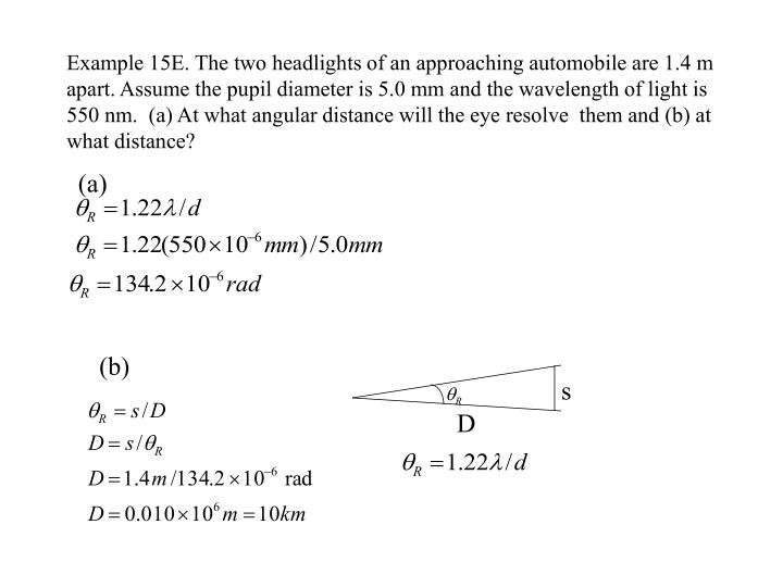 Example 15E. The two headlights of an approaching automobile are 1.4 m apart. Assume the pupil diameter is 5.0 mm and the wavelength of light is 550 nm.  (a) At what angular distance will the eye resolve  them and (b) at what distance?