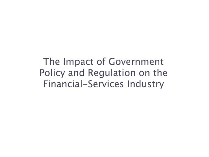 The impact of government policy and regulation on the financial services industry
