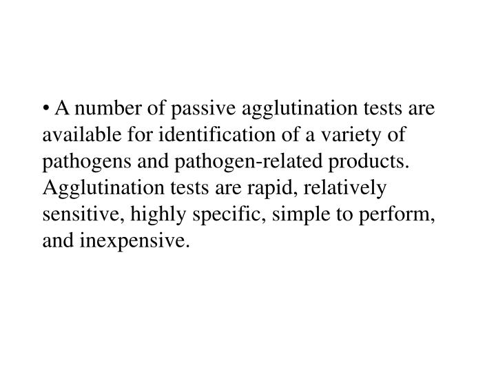 A number of passive agglutination tests are available for identification of a variety of pathogens and pathogen-related products. Agglutination tests are rapid, relatively sensitive, highly specific, simple to perform, and inexpensive.