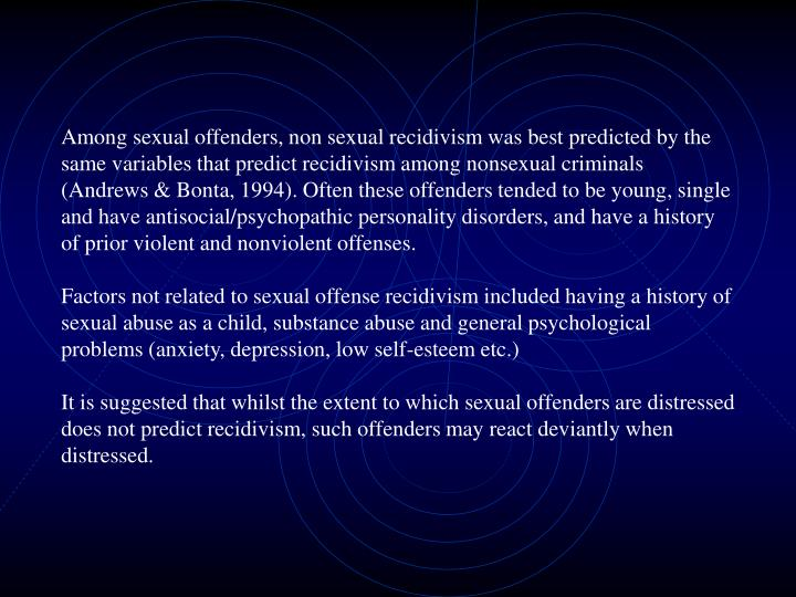 Among sexual offenders, non sexual recidivism was best predicted by the same variables that predict recidivism among nonsexual criminals (Andrews & Bonta, 1994). Often these offenders tended to be young, single and have antisocial/psychopathic personality disorders, and have a history of prior violent and nonviolent offenses.