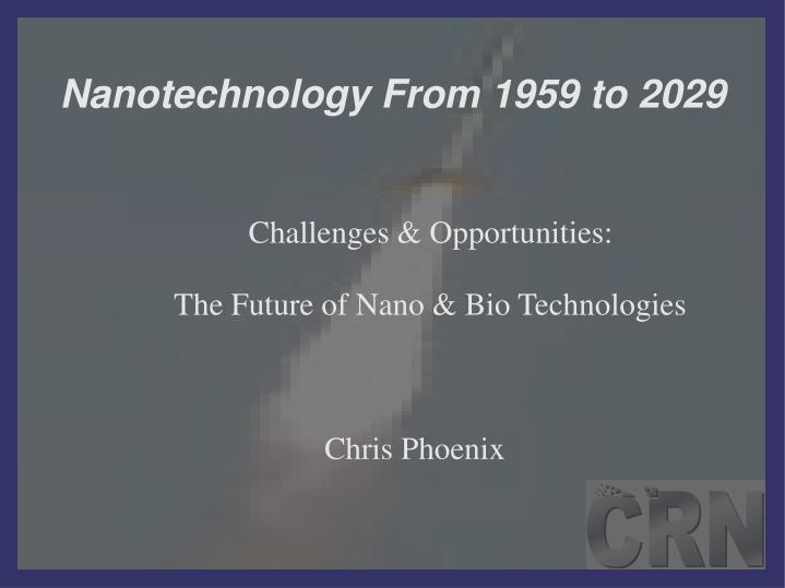challenges opportunities the future of nano bio technologies chris phoenix