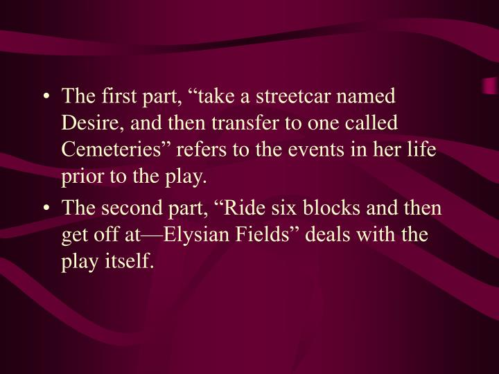"""The first part, """"take a streetcar named Desire, and then transfer to one called Cemeteries"""" refers to the events in her life prior to the play."""
