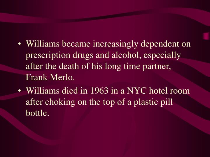 Williams became increasingly dependent on prescription drugs and alcohol, especially after the death of his long time partner, Frank Merlo.