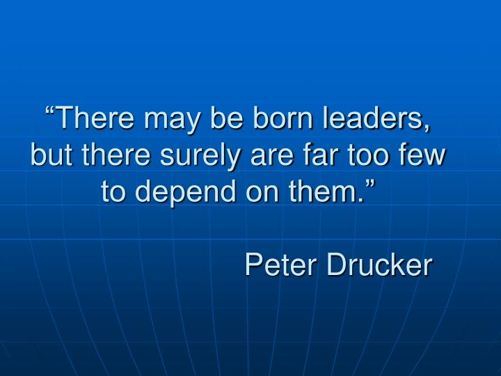 """There may be born leaders, but there surely are far too few to depend on them."""